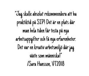 """Citat """"Jag skulle absolut rekommendera att ha praktiktid på SIP! Det är en plats där man hela tiden får testa på nya arbetsuppgifter och få nya erfarenheter. Det var en kreativ arbetsmiljö där jag växte som människa!"""" Sara Hansson"""